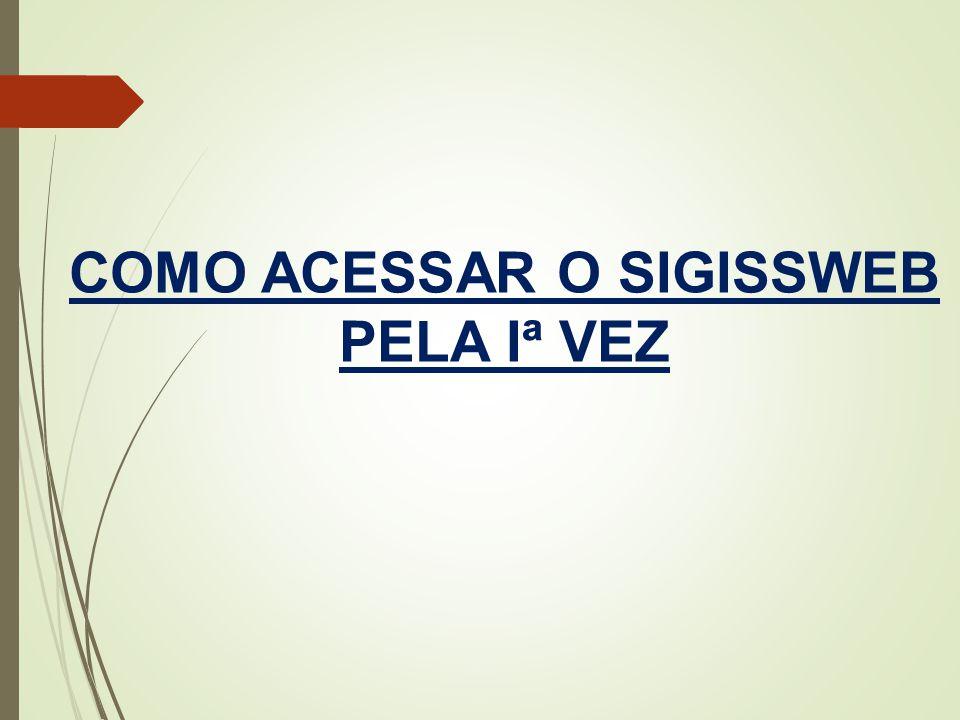 COMO ACESSAR O SIGISSWEB PELA Iª VEZ