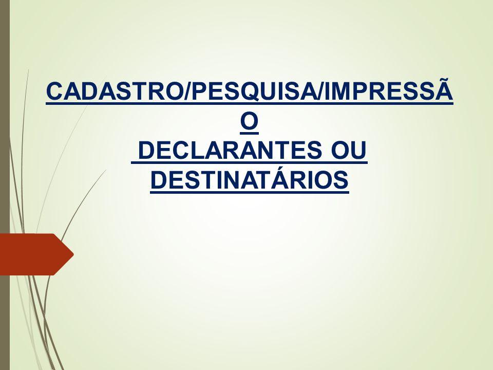 CADASTRO/PESQUISA/IMPRESSÃ O DECLARANTES OU DESTINATÁRIOS