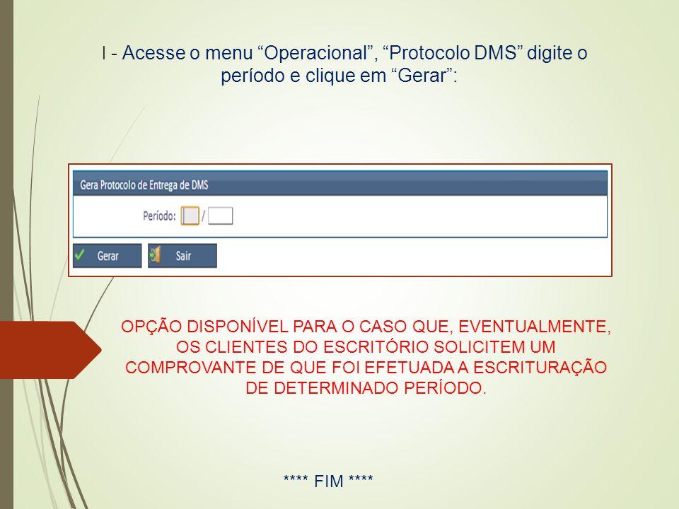 """I - Acesse o menu """"Operacional"""", """"Protocolo DMS"""" digite o período e clique em """"Gerar"""": **** FIM **** OPÇÃO DISPONÍVEL PARA O CASO QUE, EVENTUALMENTE,"""