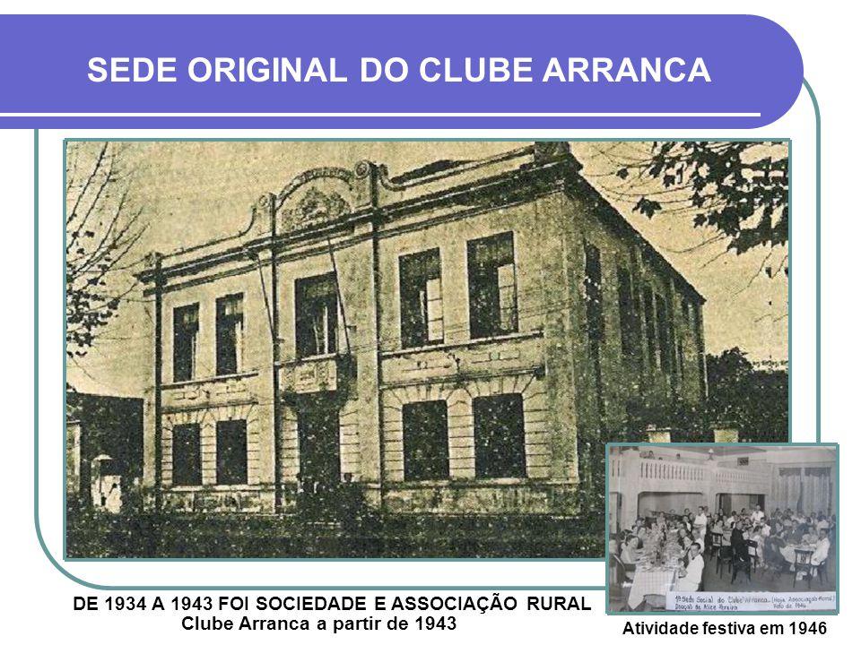 SEDE ORIGINAL DO CLUBE ARRANCA Clube Arranca a partir de 1943 Atividade festiva em 1946 DE 1934 A 1943 FOI SOCIEDADE E ASSOCIAÇÃO RURAL