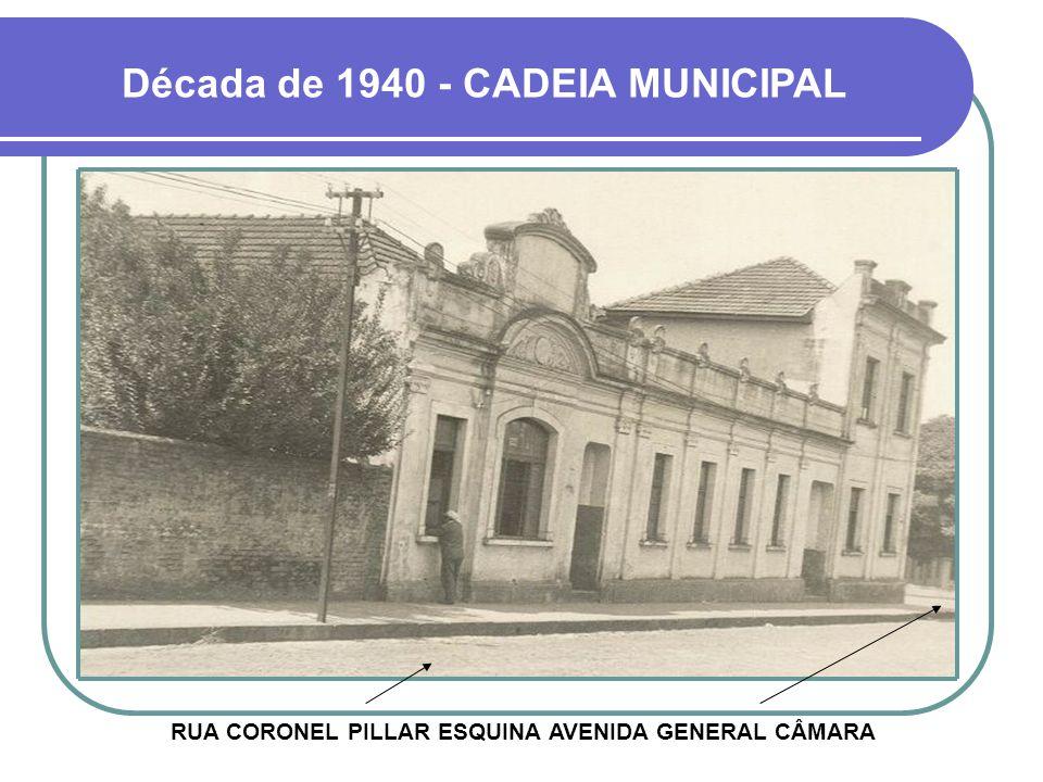 Década de 1940 - CADEIA MUNICIPAL RUA CORONEL PILLAR ESQUINA AVENIDA GENERAL CÂMARA