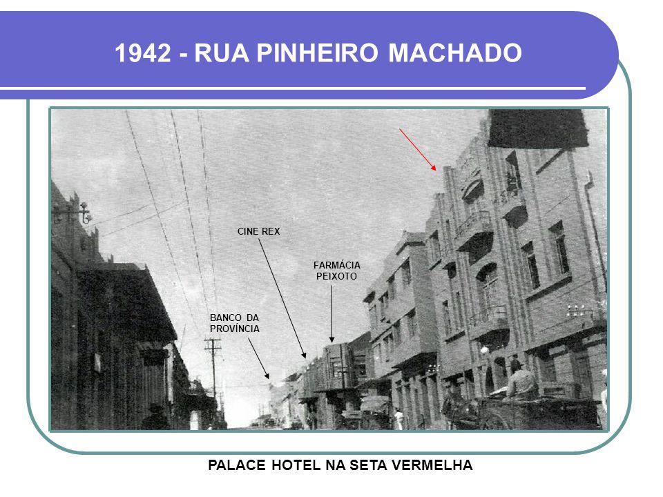 1942 - RUA PINHEIRO MACHADO PALACE HOTEL NA SETA VERMELHA BANCO DA PROVÍNCIA FARMÁCIA PEIXOTO CINE REX