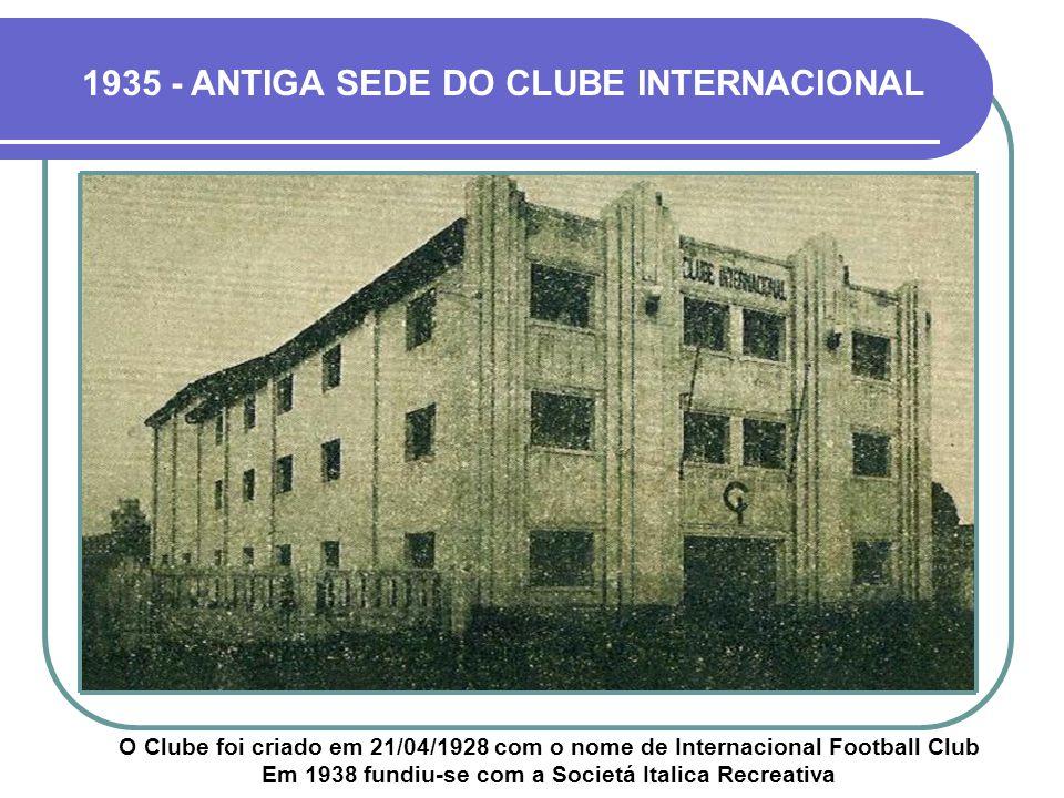 1935 - ANTIGA SEDE DO CLUBE INTERNACIONAL O Clube foi criado em 21/04/1928 com o nome de Internacional Football Club Em 1938 fundiu-se com a Societá Italica Recreativa