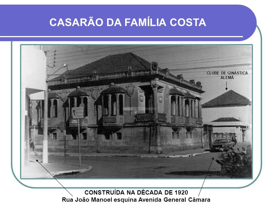 CASARÃO DA FAMÍLIA COSTA CONSTRUÍDA NA DÉCADA DE 1920 Rua João Manoel esquina Avenida General Câmara CLUBE DE GINÁSTICA ALEMÃ