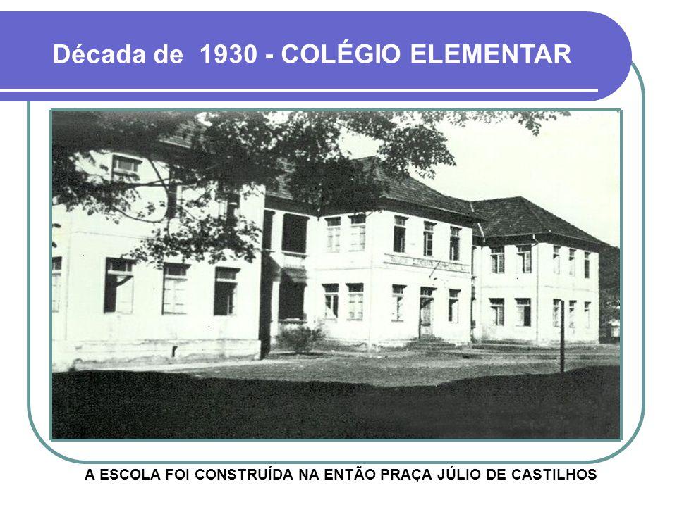 Década de 1930 - COLÉGIO ELEMENTAR A ESCOLA FOI CONSTRUÍDA NA ENTÃO PRAÇA JÚLIO DE CASTILHOS
