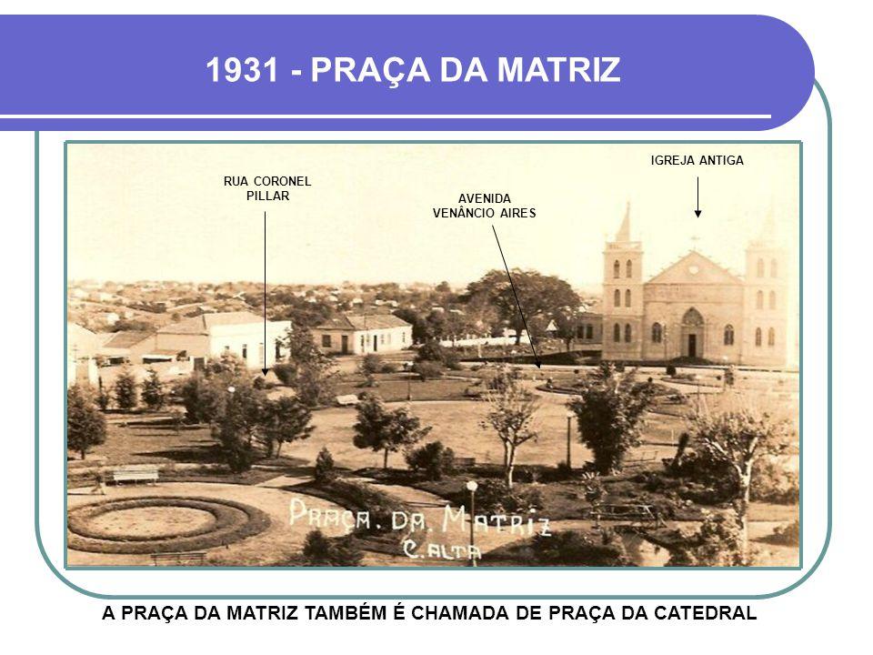1931 - PRAÇA DA MATRIZ A PRAÇA DA MATRIZ TAMBÉM É CHAMADA DE PRAÇA DA CATEDRAL RUA CORONEL PILLAR AVENIDA VENÂNCIO AIRES IGREJA ANTIGA