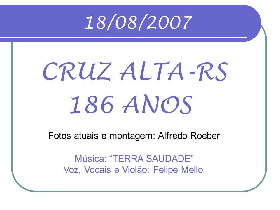 18/08/2007 CRUZ ALTA-RS 186 ANOS Fotos atuais e montagem: Alfredo Roeber Música: TERRA SAUDADE Voz, Vocais e Violão: Felipe Mello