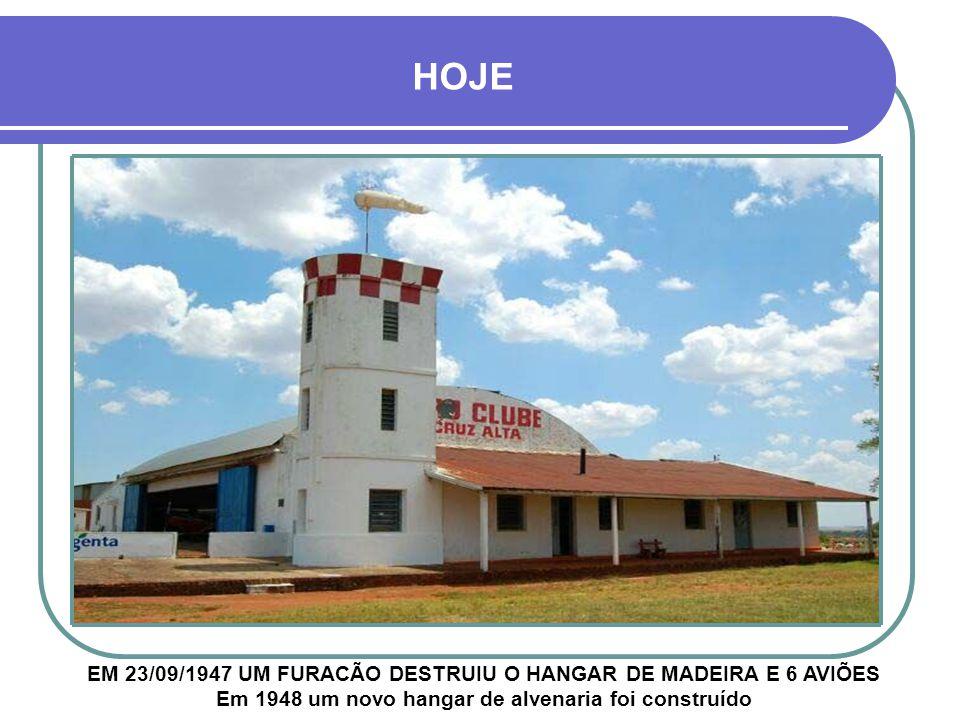 EM 23/09/1947 UM FURACÃO DESTRUIU O HANGAR DE MADEIRA E 6 AVIÕES Em 1948 um novo hangar de alvenaria foi construído HOJE
