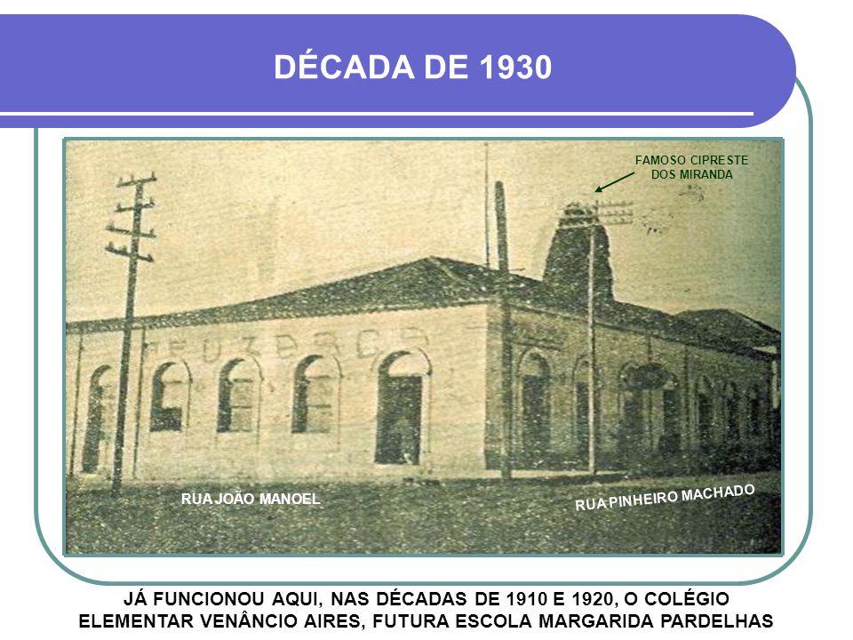 DÉCADA DE 1930 JÁ FUNCIONOU AQUI, NAS DÉCADAS DE 1910 E 1920, O COLÉGIO ELEMENTAR VENÂNCIO AIRES, FUTURA ESCOLA MARGARIDA PARDELHAS RUA JOÃO MANOEL RUA PINHEIRO MACHADO FAMOSO CIPRESTE DOS MIRANDA