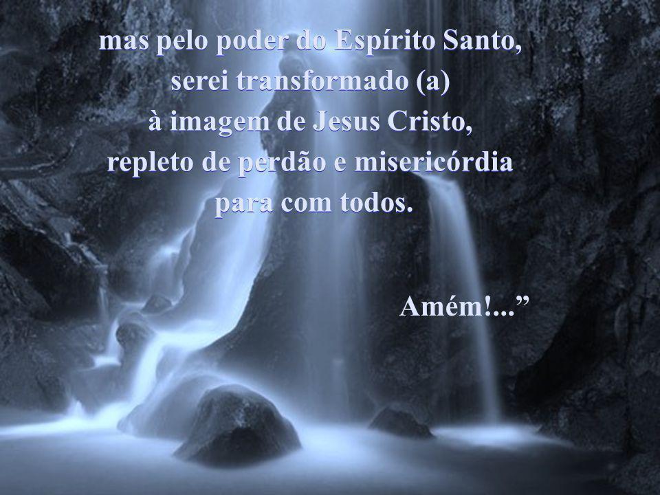 mas pelo poder do Espírito Santo, serei transformado (a) à imagem de Jesus Cristo, repleto de perdão e misericórdia para com todos.