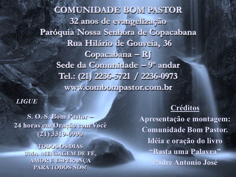 COMUNIDADE BOM PASTOR 32 anos de evangelização Paróquia Nossa Senhora de Copacabana Rua Hilário de Gouveia, 36 Rua Hilário de Gouveia, 36 Copacabana – RJ Sede da Comunidade – 9º andar Tel.: (21) 2236-5721 / 2236-0973 www.combompastor.com.br COMUNIDADE BOM PASTOR 32 anos de evangelização Paróquia Nossa Senhora de Copacabana Rua Hilário de Gouveia, 36 Rua Hilário de Gouveia, 36 Copacabana – RJ Sede da Comunidade – 9º andar Tel.: (21) 2236-5721 / 2236-0973 www.combompastor.com.br LIGUE S.