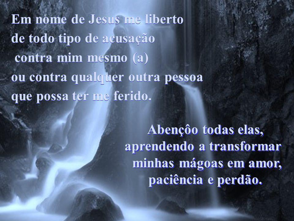 Em nome de Jesus me liberto de todo tipo de acusação contra mim mesmo (a) ou contra qualquer outra pessoa que possa ter me ferido.
