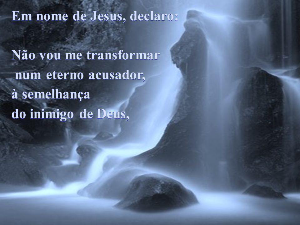Em nome de Jesus, declaro: Não vou me transformar num eterno acusador, à semelhança do inimigo de Deus, Em nome de Jesus, declaro: Não vou me transformar num eterno acusador, à semelhança do inimigo de Deus,