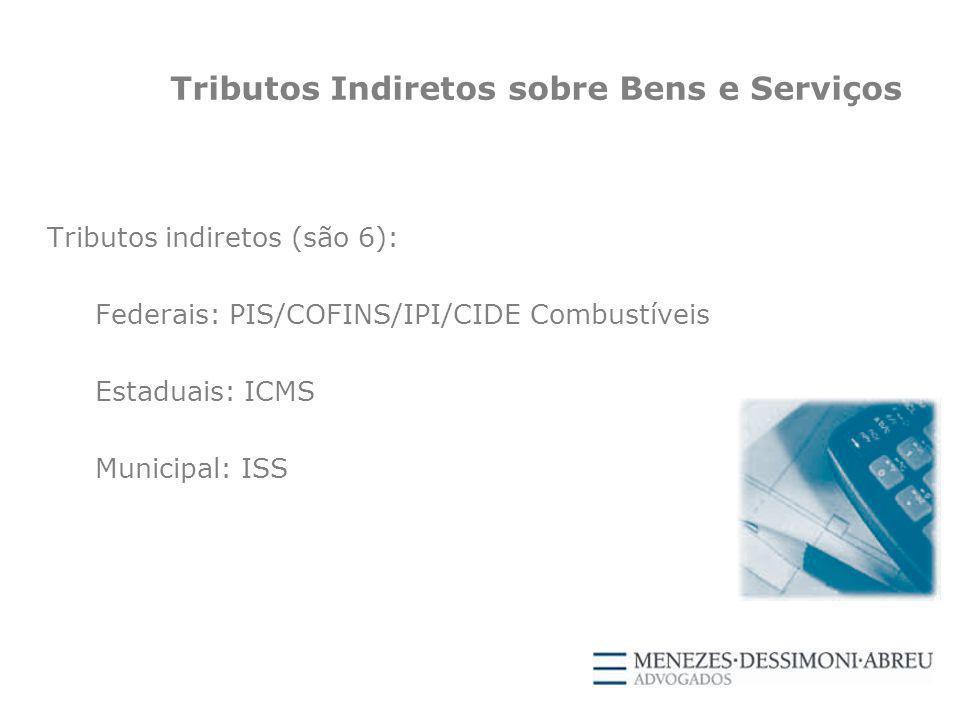 Tributos Indiretos sobre Bens e Serviços Tributos indiretos (são 6): Federais: PIS/COFINS/IPI/CIDE Combustíveis Estaduais: ICMS Municipal: ISS