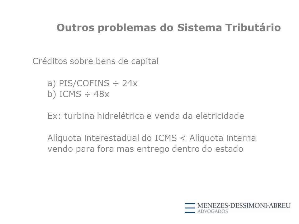 Outros problemas do Sistema Tributário Créditos sobre bens de capital a) PIS/COFINS ÷ 24x b) ICMS ÷ 48x Ex: turbina hidrelétrica e venda da eletricidade Alíquota interestadual do ICMS < Alíquota interna vendo para fora mas entrego dentro do estado