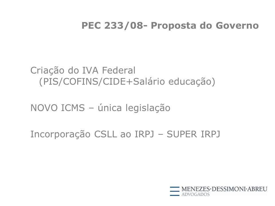 PEC 233/08- Proposta do Governo Criação do IVA Federal (PIS/COFINS/CIDE+Salário educação) NOVO ICMS – única legislação Incorporação CSLL ao IRPJ – SUPER IRPJ