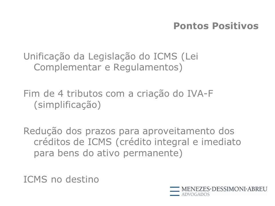 Pontos Positivos Unificação da Legislação do ICMS (Lei Complementar e Regulamentos) Fim de 4 tributos com a criação do IVA-F (simplificação) Redução dos prazos para aproveitamento dos créditos de ICMS (crédito integral e imediato para bens do ativo permanente) ICMS no destino