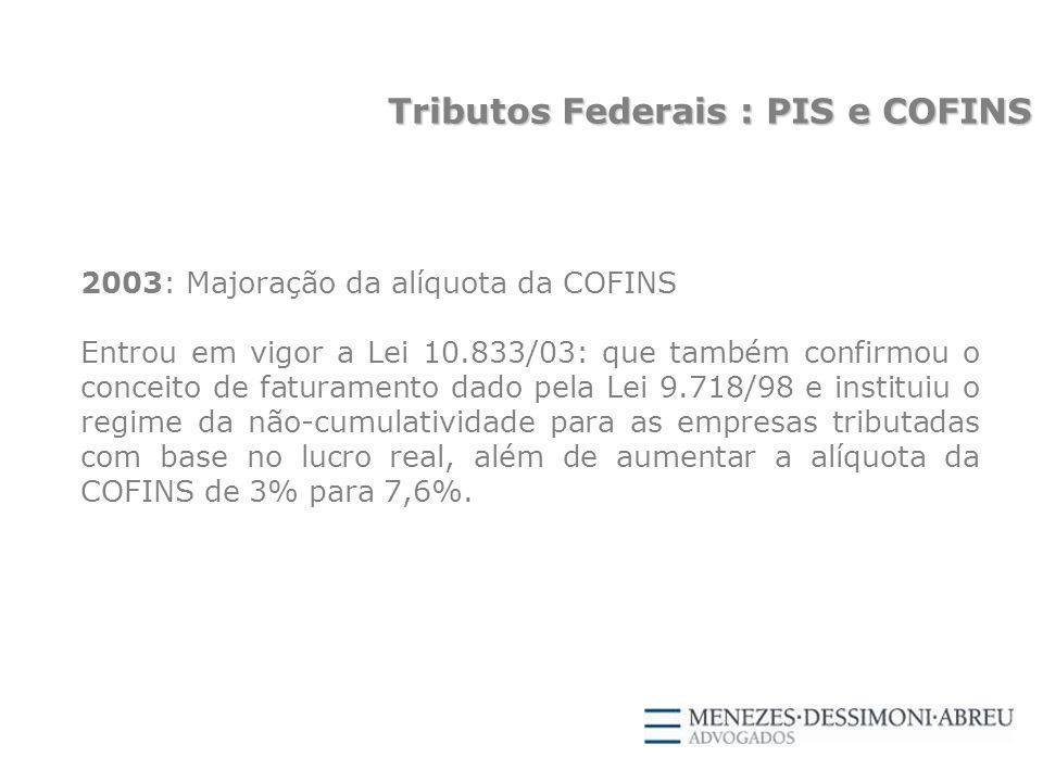 2003: Majoração da alíquota da COFINS Entrou em vigor a Lei 10.833/03: que também confirmou o conceito de faturamento dado pela Lei 9.718/98 e instituiu o regime da não-cumulatividade para as empresas tributadas com base no lucro real, além de aumentar a alíquota da COFINS de 3% para 7,6%.