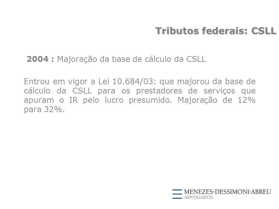 2004 : Majoração da base de cálculo da CSLL Entrou em vigor a Lei 10.684/03: que majorou da base de cálculo da CSLL para os prestadores de serviços que apuram o IR pelo lucro presumido.