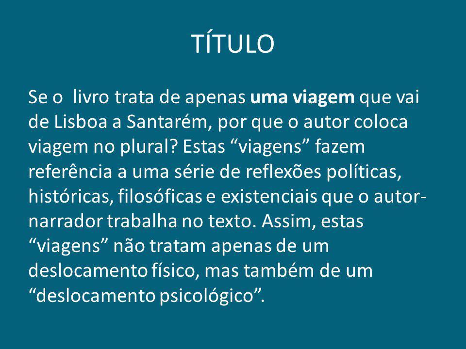 """TÍTULO Se o livro trata de apenas uma viagem que vai de Lisboa a Santarém, por que o autor coloca viagem no plural? Estas """"viagens"""" fazem referência a"""