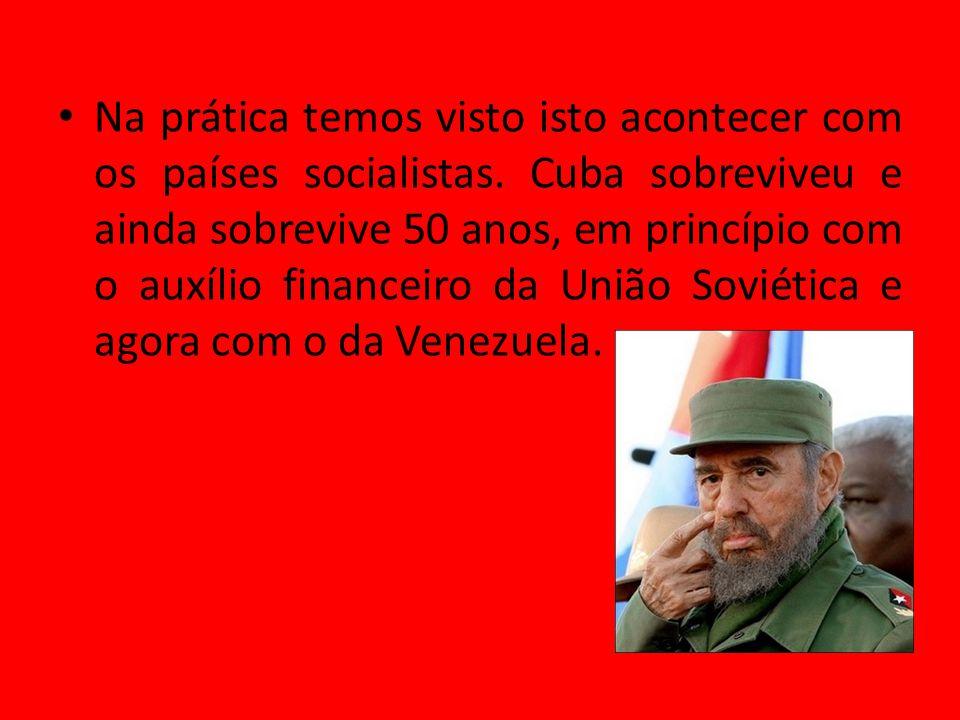Na prática temos visto isto acontecer com os países socialistas. Cuba sobreviveu e ainda sobrevive 50 anos, em princípio com o auxílio financeiro da U