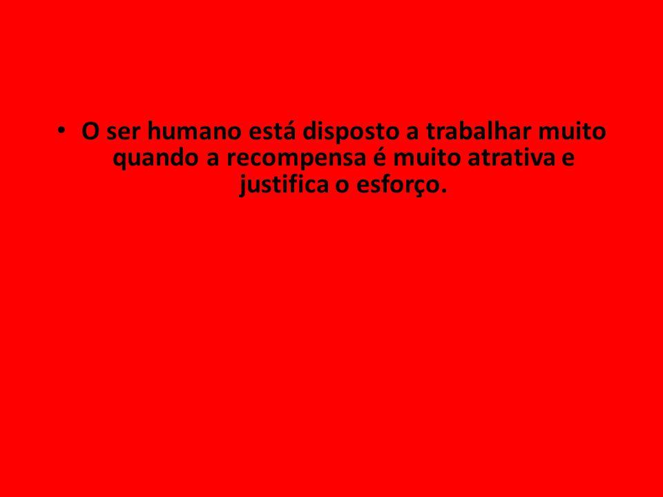 O ser humano está disposto a trabalhar muito quando a recompensa é muito atrativa e justifica o esforço.