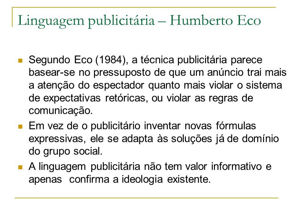 Linguagem publicitária – Humberto Eco Segundo Eco (1984), a técnica publicitária parece basear-se no pressuposto de que um anúncio trai mais a atenção do espectador quanto mais violar o sistema de expectativas retóricas, ou violar as regras de comunicação.