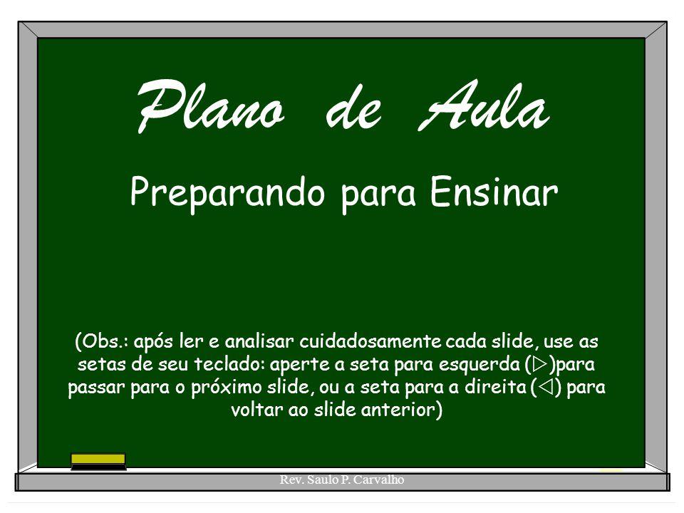 Rev. Saulo P. Carvalho Plano de Aula Preparando para Ensinar (Obs.: após ler e analisar cuidadosamente cada slide, use as setas de seu teclado: aperte