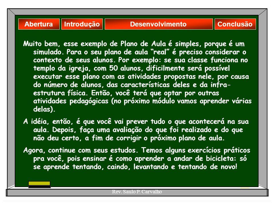 Rev. Saulo P. Carvalho AberturaDesenvolvimentoIntroduçãoConclusão Muito bem, esse exemplo de Plano de Aula é simples, porque é um simulado. Para o seu