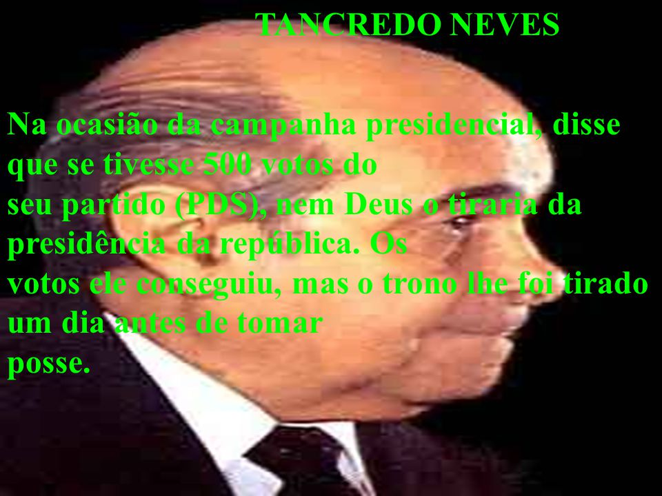 TANCREDO NEVES Na ocasião da campanha presidencial, disse que se tivesse 500 votos do seu partido (PDS), nem Deus o tiraria da presidência da repúblic