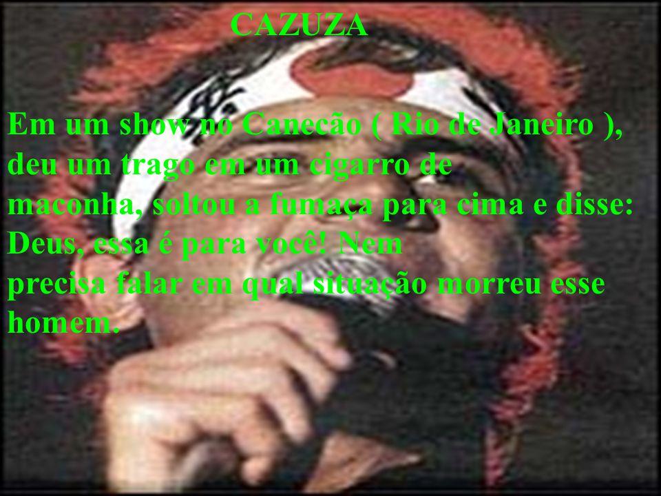 CAZUZA Em um show no Canecão ( Rio de Janeiro ), deu um trago em um cigarro de maconha, soltou a fumaça para cima e disse: Deus, essa é para você! Nem