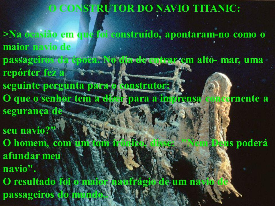 O CONSTRUTOR DO NAVIO TITANIC: >Na ocasião em que foi construído, apontaram-no como o maior navio de passageiros da época. No dia de entrar em alto- m