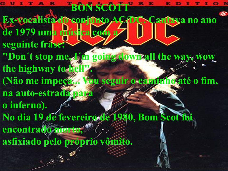 BON SCOTT Ex-vocalista do conjunto AC/DC. Cantava no ano de 1979 uma música com a seguinte frase: