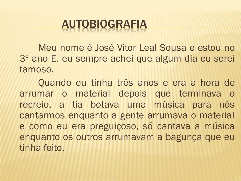 Meu nome é José Vitor Leal Sousa e estou no 3º ano E. eu sempre achei que algum dia eu serei famoso. Quando eu tinha três anos e era a hora de arrumar