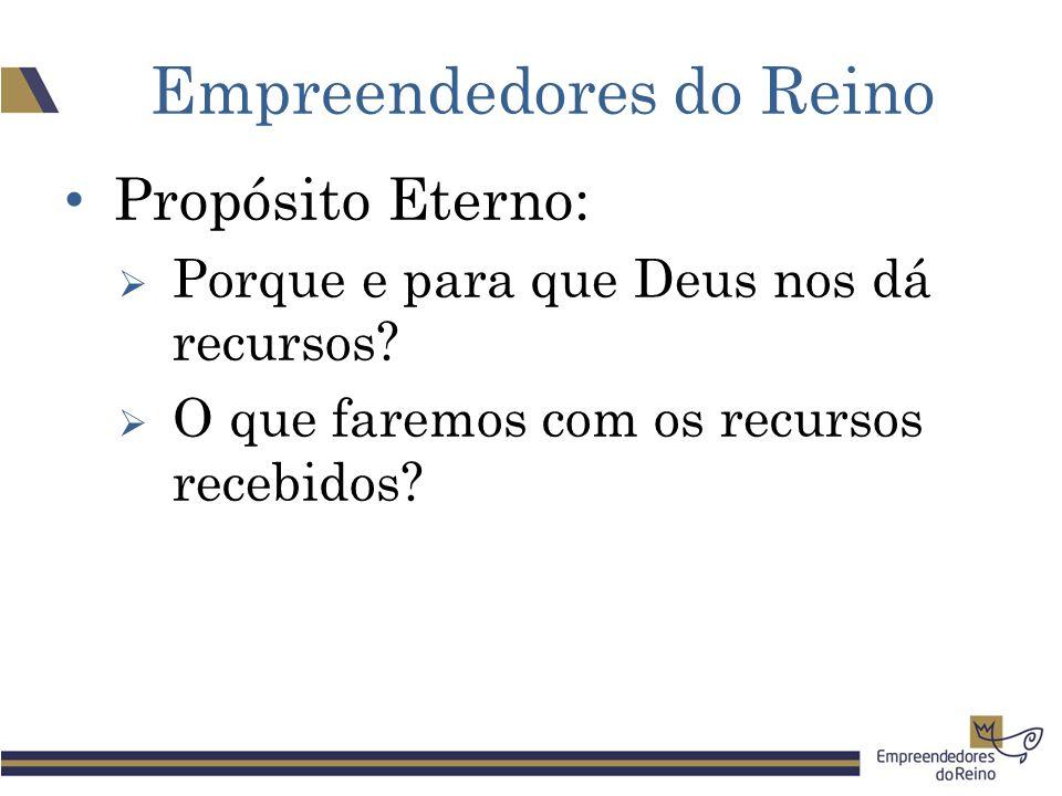 Empreendedores do Reino Propósito Eterno:  Porque e para que Deus nos dá recursos?  O que faremos com os recursos recebidos?