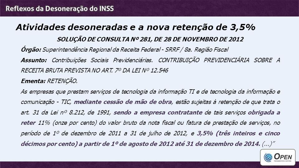 Atividades desoneradas e a nova retenção de 3,5% SOLUÇÃO DE CONSULTA Nº 281, DE 28 DE NOVEMBRO DE 2012 Órgão: Superintendência Regional da Receita Fed