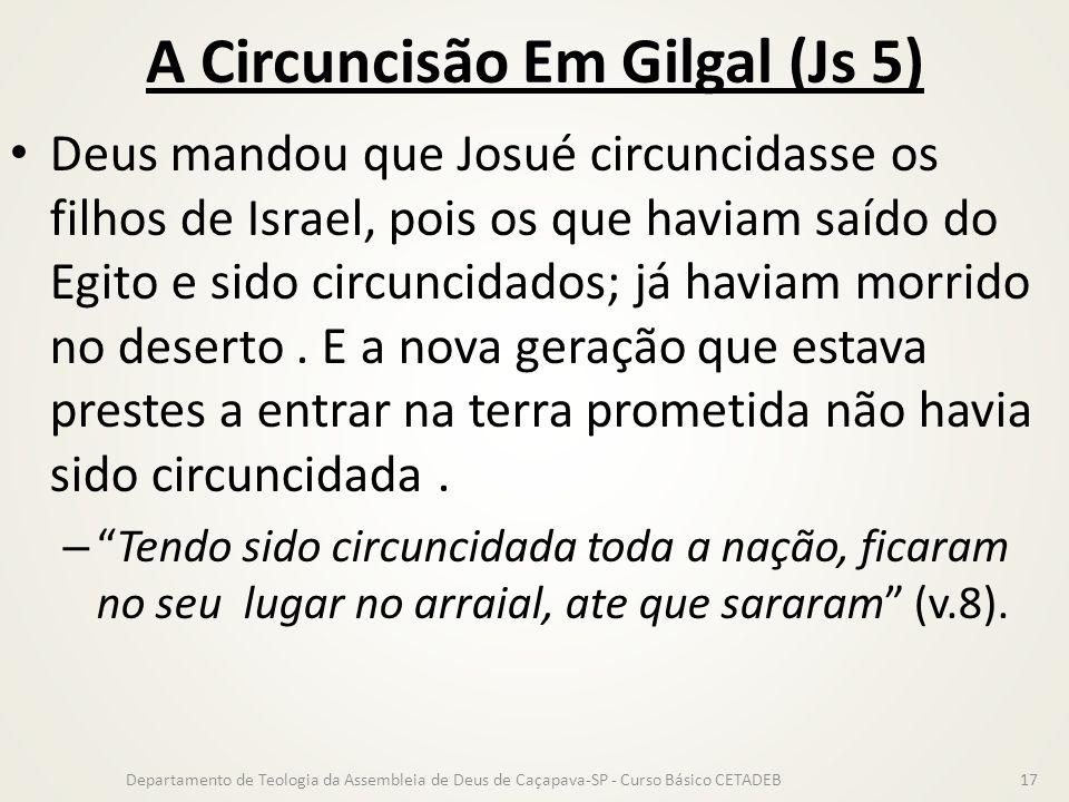 A Circuncisão Em Gilgal (Js 5) Deus mandou que Josué circuncidasse os filhos de Israel, pois os que haviam saído do Egito e sido circuncidados; já hav