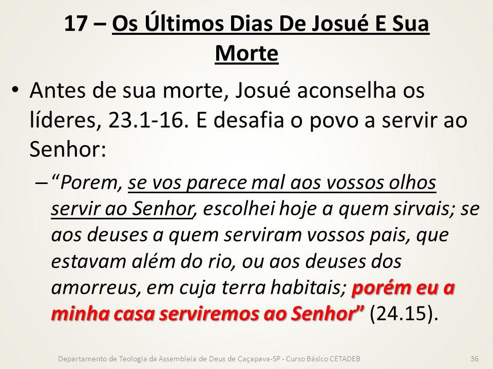17 – Os Últimos Dias De Josué E Sua Morte Antes de sua morte, Josué aconselha os líderes, 23.1-16. E desafia o povo a servir ao Senhor: porém eu a min