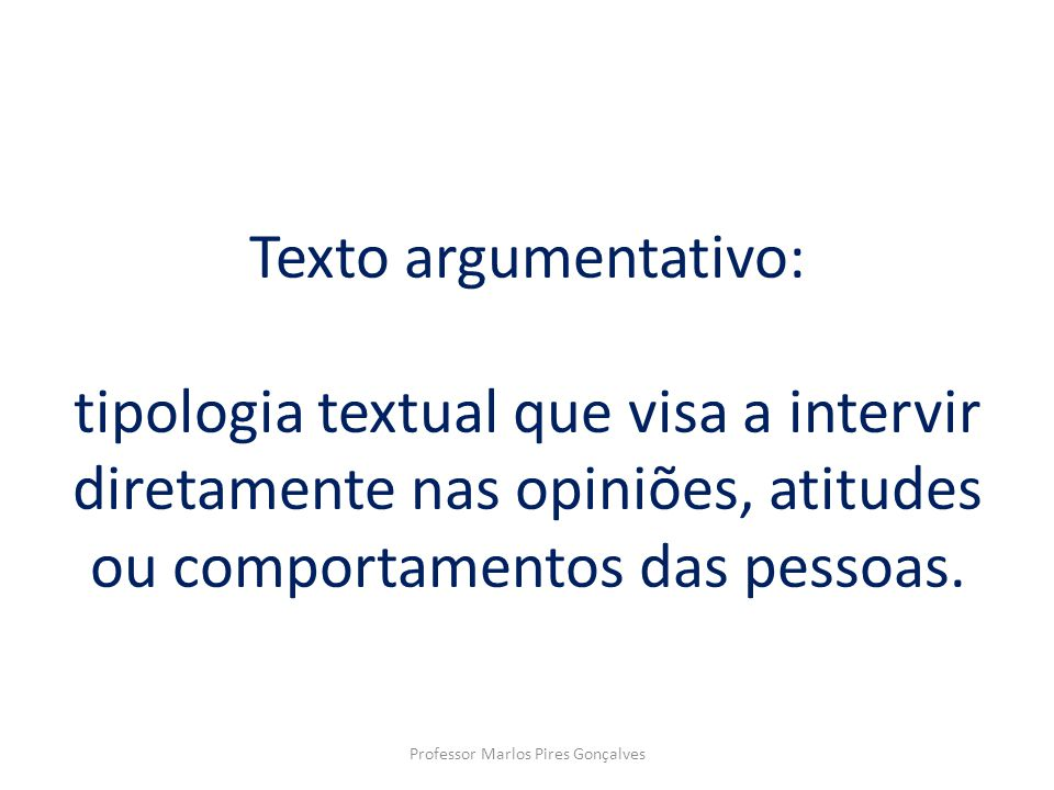 Texto argumentativo: tipologia textual que visa a intervir diretamente nas opiniões, atitudes ou comportamentos das pessoas. Professor Marlos Pires Go