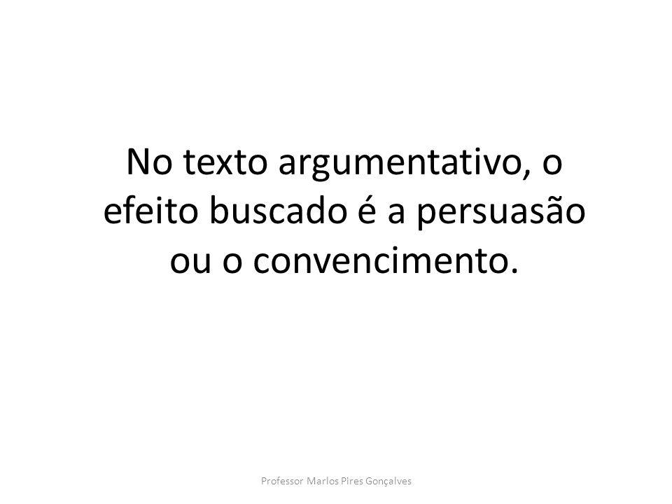 No texto argumentativo, o efeito buscado é a persuasão ou o convencimento. Professor Marlos Pires Gonçalves