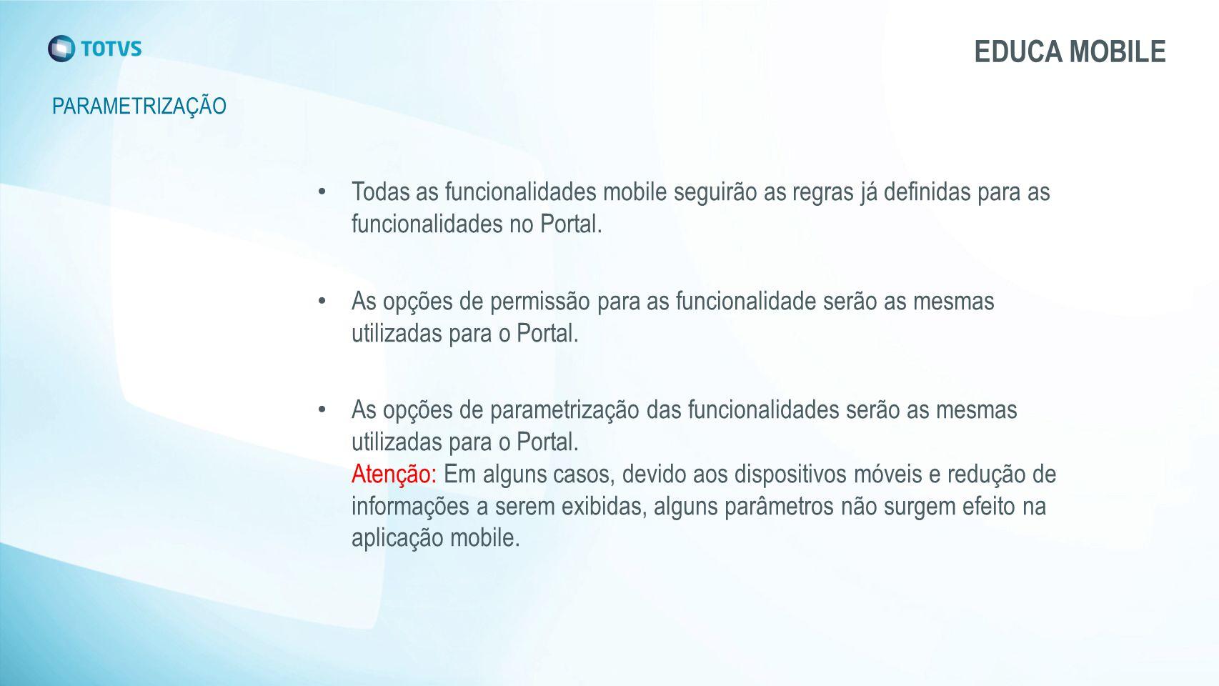 PARAMETRIZAÇÃO EDUCA MOBILE Todas as funcionalidades mobile seguirão as regras já definidas para as funcionalidades no Portal. As opções de permissão