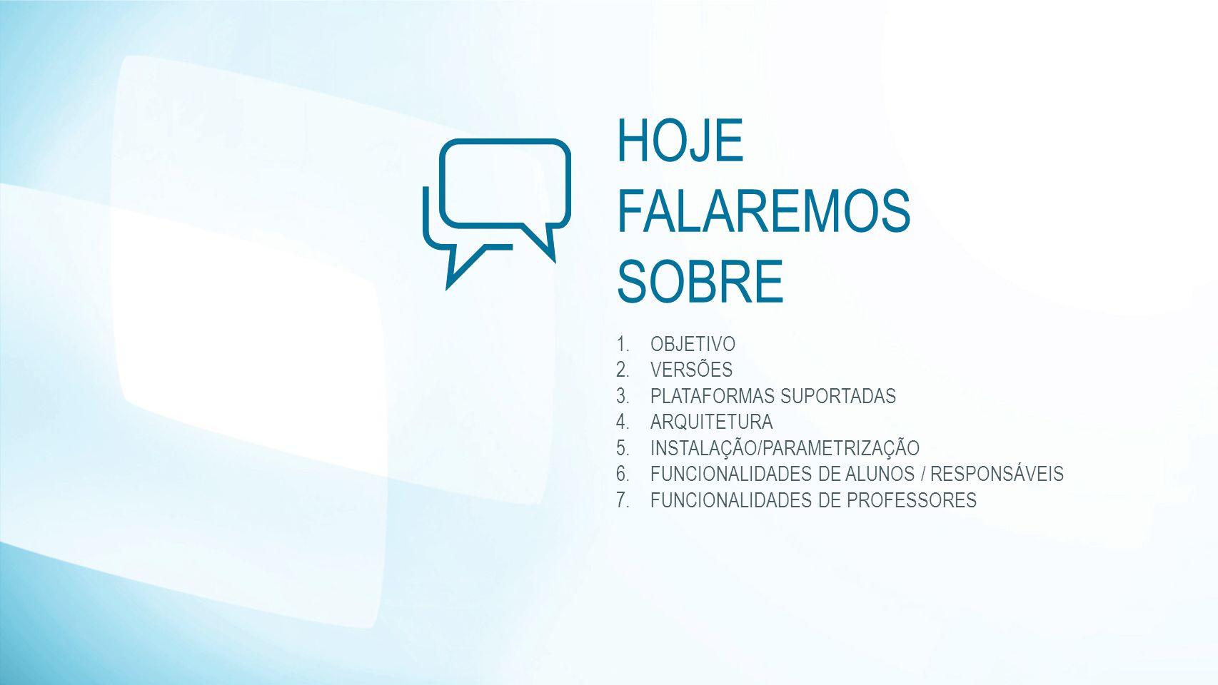 HOJE FALAREMOS SOBRE 1.OBJETIVO 2.VERSÕES 3.PLATAFORMAS SUPORTADAS 4.ARQUITETURA 5.INSTALAÇÃO/PARAMETRIZAÇÃO 6.FUNCIONALIDADES DE ALUNOS / RESPONSÁVEI