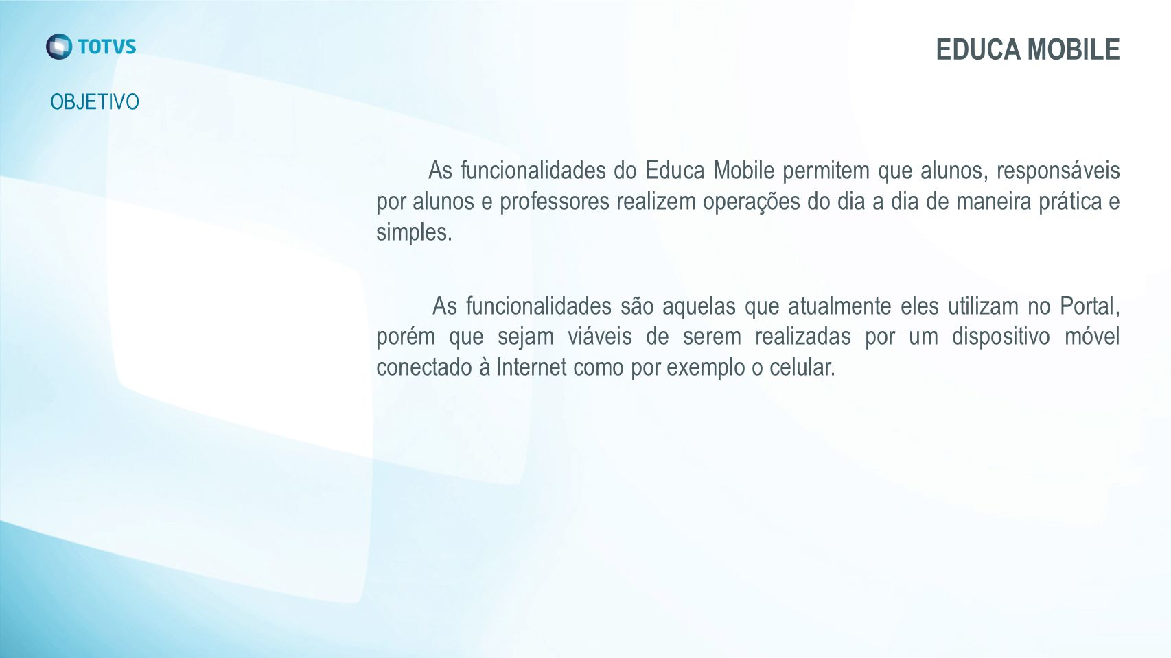 EDUCA MOBILE OBJETIVO As funcionalidades do Educa Mobile permitem que alunos, responsáveis por alunos e professores realizem operações do dia a dia de