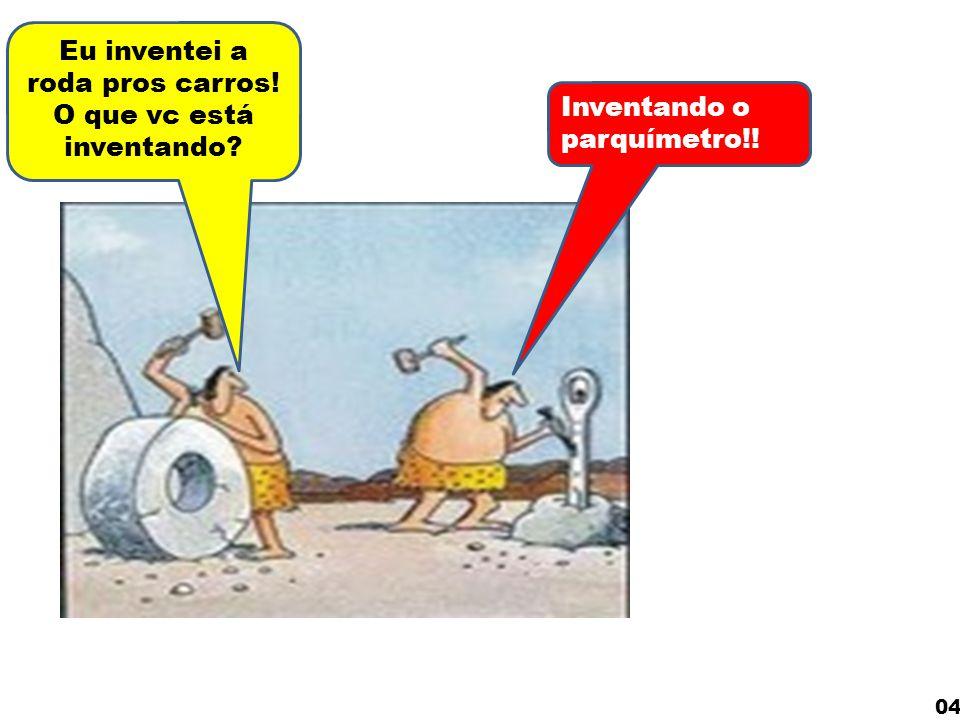 Eu inventei a roda pros carros! O que vc está inventando? Inventando o parquímetro!! 04