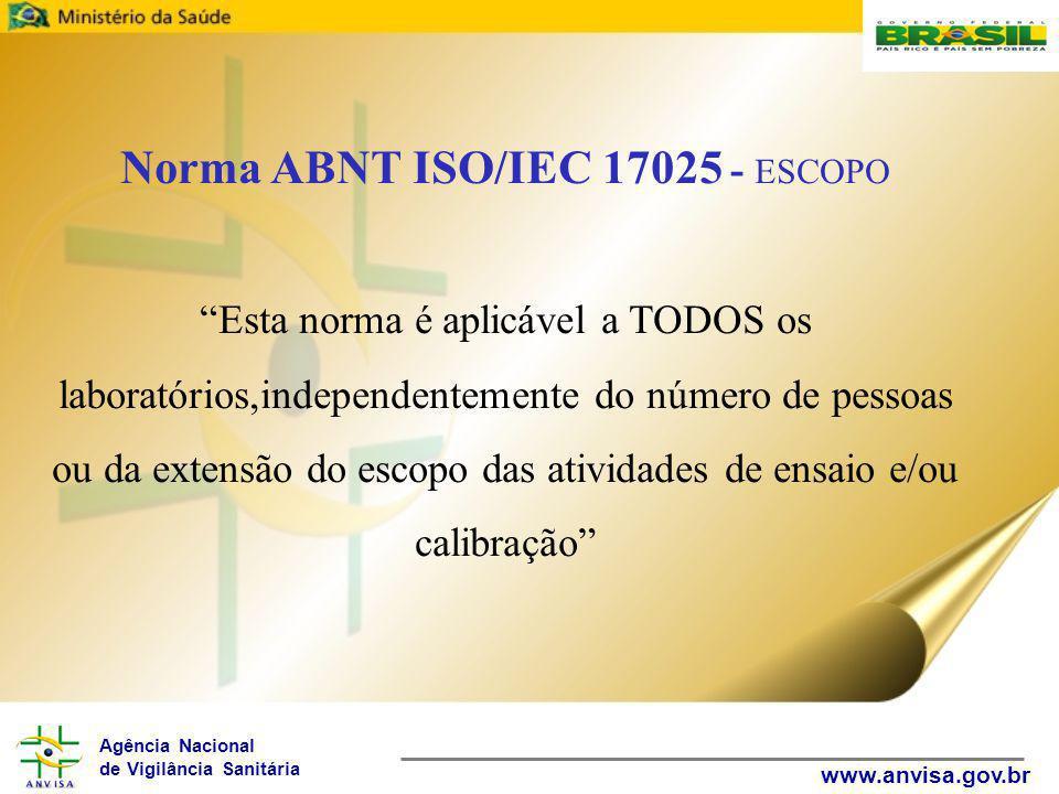 Agência Nacional de Vigilância Sanitária www.anvisa.gov.br Norma ABNT ISO/IEC 17025 - ESCOPO Esta norma é aplicável a TODOS os laboratórios,independentemente do número de pessoas ou da extensão do escopo das atividades de ensaio e/ou calibração