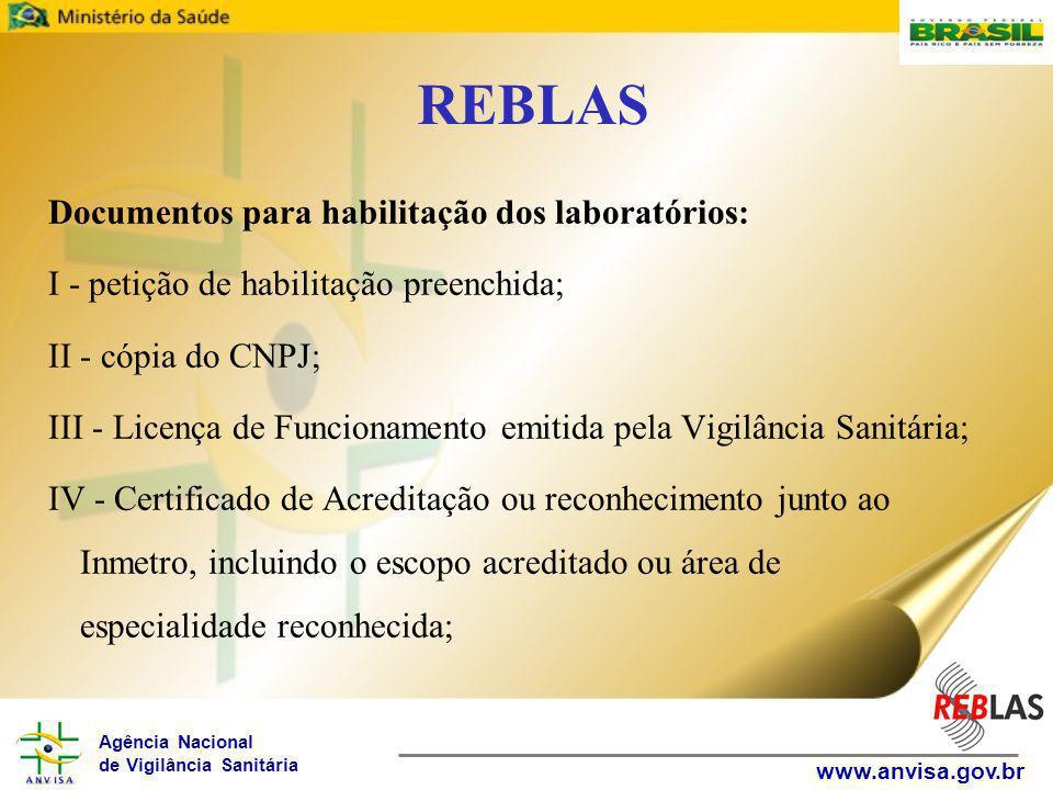 Agência Nacional de Vigilância Sanitária www.anvisa.gov.br REBLAS Documentos para habilitação dos laboratórios: I - petição de habilitação preenchida; II - cópia do CNPJ; III - Licença de Funcionamento emitida pela Vigilância Sanitária; IV - Certificado de Acreditação ou reconhecimento junto ao Inmetro, incluindo o escopo acreditado ou área de especialidade reconhecida;