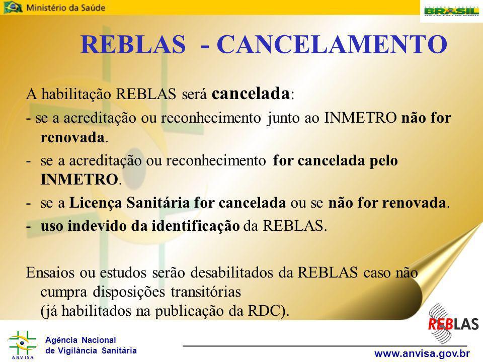 Agência Nacional de Vigilância Sanitária www.anvisa.gov.br REBLAS - CANCELAMENTO A habilitação REBLAS será cancelada : - se a acreditação ou reconhecimento junto ao INMETRO não for renovada.