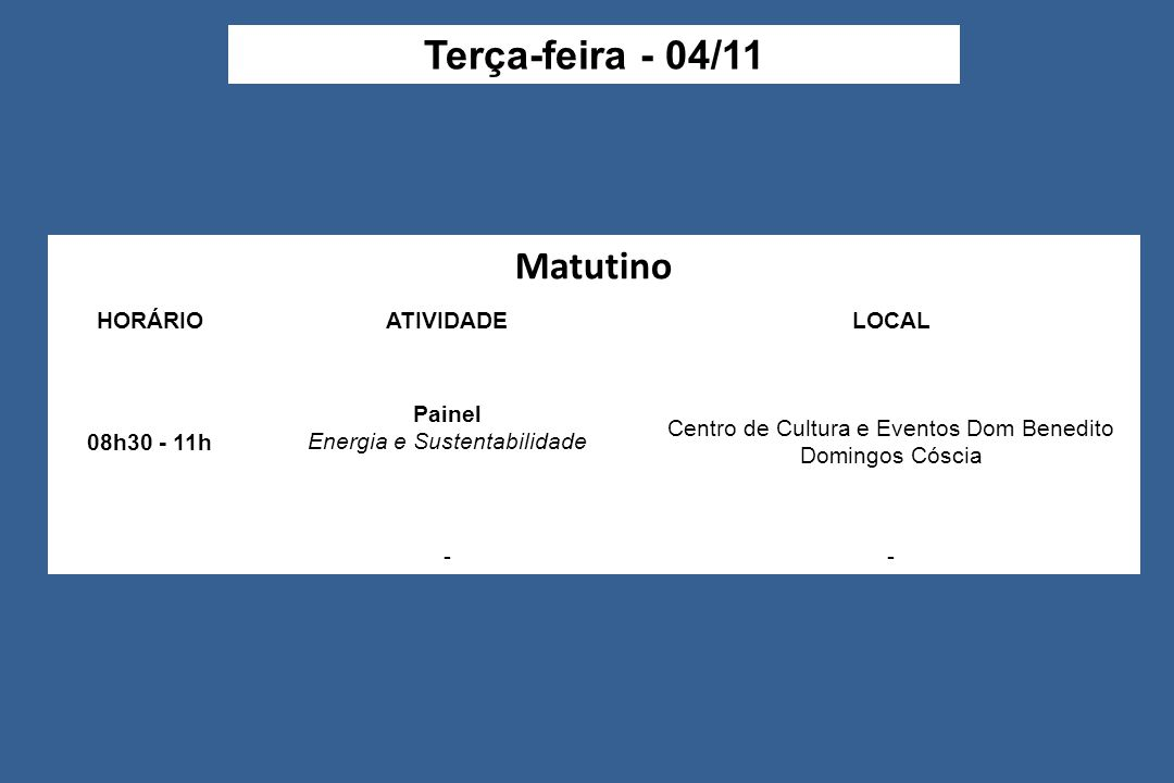 Matutino HORÁRIOATIVIDADELOCAL 08h30 - 11h Painel Energia e Sustentabilidade Centro de Cultura e Eventos Dom Benedito Domingos Cóscia -- Terça-feira - 04/11