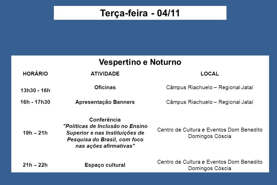 Vespertino e Noturno HORÁRIOATIVIDADELOCAL 13h30 - 16h OficinasCâmpus Riachuelo – Regional Jataí 16h - 17h30Apresentação BannersCâmpus Riachuelo – Regional Jataí 19h – 21h Conferência Políticas de Inclusão no Ensino Superior e nas Instituições de Pesquisa do Brasil, com foco nas ações afirmativas Centro de Cultura e Eventos Dom Benedito Domingos Cóscia 21h – 22hEspaço cultural Centro de Cultura e Eventos Dom Benedito Domingos Cóscia Terça-feira - 04/11