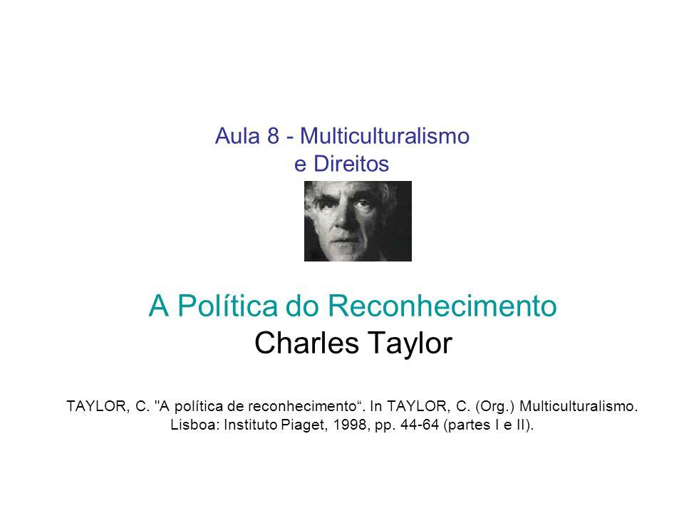 Aula 8 - Multiculturalismo e Direitos A Política do Reconhecimento Charles Taylor TAYLOR, C.